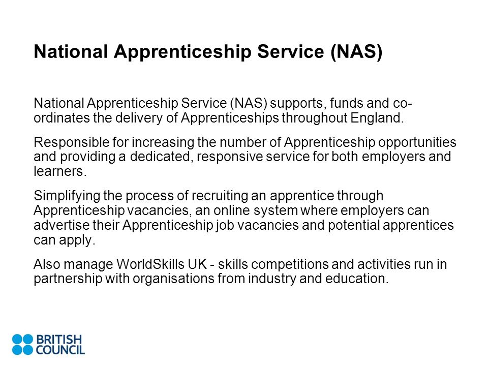 National Apprenticeship Service (NAS) National Apprenticeship Service (NAS) supports, funds and co- ordinates the delivery of Apprenticeships throughout England.