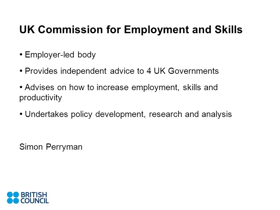 UK Commission for Employment and Skills Employer-led body Provides independent advice to 4 UK Governments Advises on how to increase employment, skills and productivity Undertakes policy development, research and analysis Simon Perryman