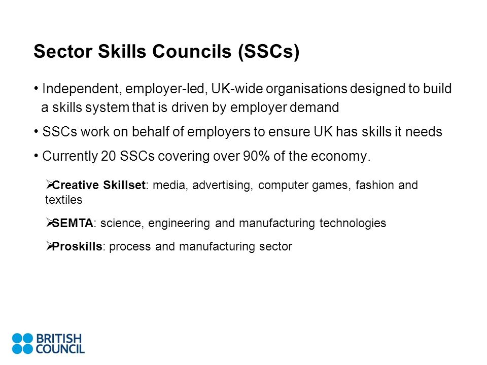 Sector Skills Councils (SSCs) Independent, employer-led, UK-wide organisations designed to build a skills system that is driven by employer demand SSCs work on behalf of employers to ensure UK has skills it needs Currently 20 SSCs covering over 90% of the economy.