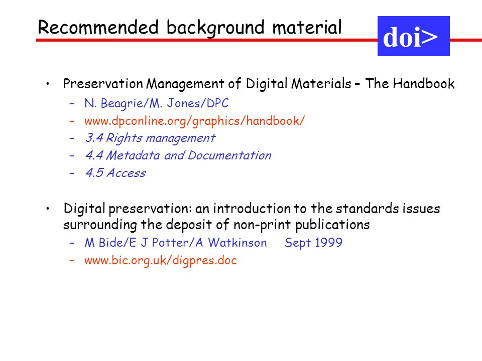 1.3 Meanings of identifier doi> [3] implemented systems Implement labels, through actionable specification, in a managed way – EAN/UPC: physical product codes : – implement ISO bar codes, RFIDs in the supply chain – DOI: digital object identifiers : – implement URN/URIs in intellectual property (+metadata, policy) doi>