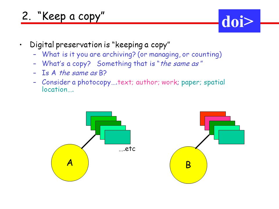 Digital preservation is keeping a copy –What is it you are archiving? (or managing, or counting) –Whats a copy? Something that is the same as –Is A th