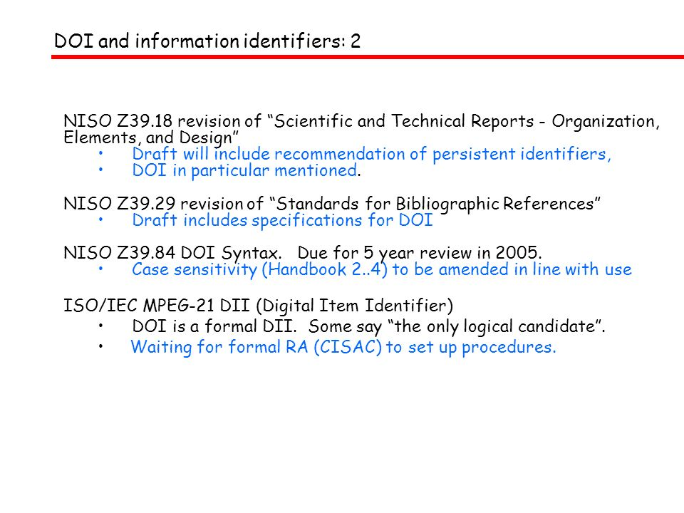 DOI and information identifiers: 2 NISO Z39.18 revision of Scientific and Technical Reports - Organization, Elements, and Design Draft will include recommendation of persistent identifiers, DOI in particular mentioned.