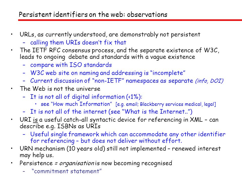 Persistent identifiers on the web: observations URLs, as currently understood, are demonstrably not persistent –calling them URIs doesnt fix that The IETF RFC consensus process, and the separate existence of W3C, leads to ongoing debate and standards with a vague existence –compare with ISO standards –W3C web site on naming and addressing is incomplete –Current discussion of non-IETF namespaces as separate (info, DOI) The Web is not the universe –It is not all of digital information (<1%): see How much Information [e.g.