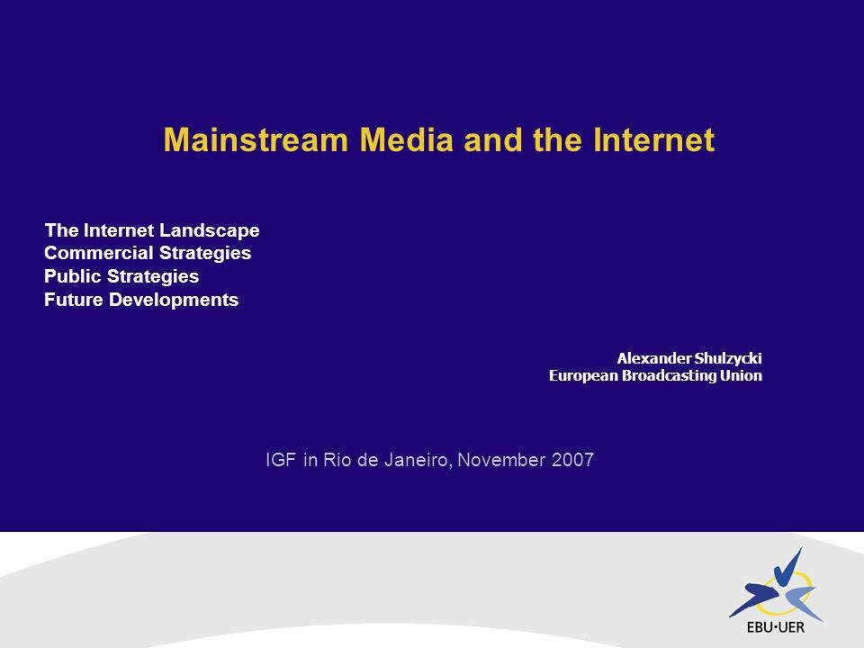 IGF in Rio de Janeiro, November 2007 Mainstream Media and the Internet Alexander Shulzycki European Broadcasting Union The Internet Landscape Commercial Strategies Public Strategies Future Developments
