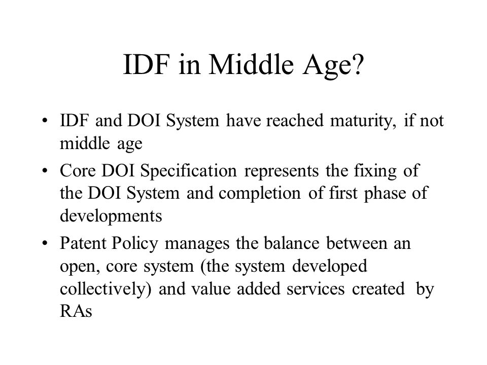 IDF in Middle Age? IDF and DOI System have reached maturity, if not middle age Core DOI Specification represents the fixing of the DOI System and comp