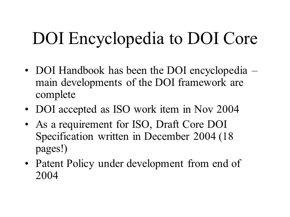DOI Encyclopedia to DOI Core DOI Handbook has been the DOI encyclopedia – main developments of the DOI framework are complete DOI accepted as ISO work