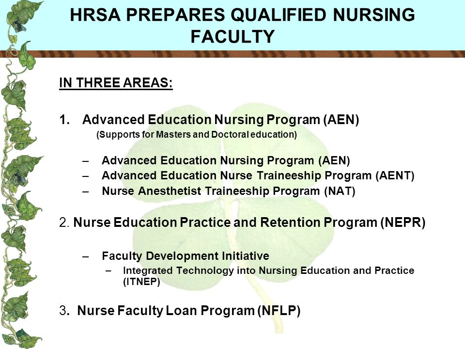 HRSA PREPARES QUALIFIED NURSING FACULTY IN THREE AREAS: 1.Advanced Education Nursing Program (AEN) (Supports for Masters and Doctoral education) –Advanced Education Nursing Program (AEN) –Advanced Education Nurse Traineeship Program (AENT) –Nurse Anesthetist Traineeship Program (NAT) 2.