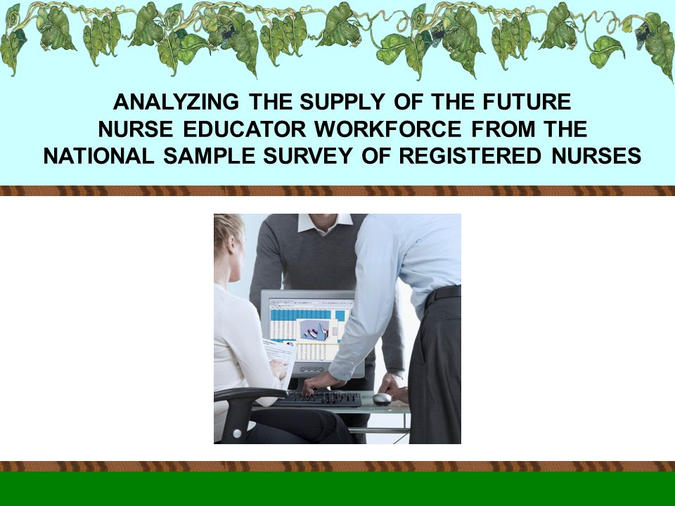 ANALYZING THE SUPPLY OF THE FUTURE NURSE EDUCATOR WORKFORCE FROM THE NATIONAL SAMPLE SURVEY OF REGISTERED NURSES