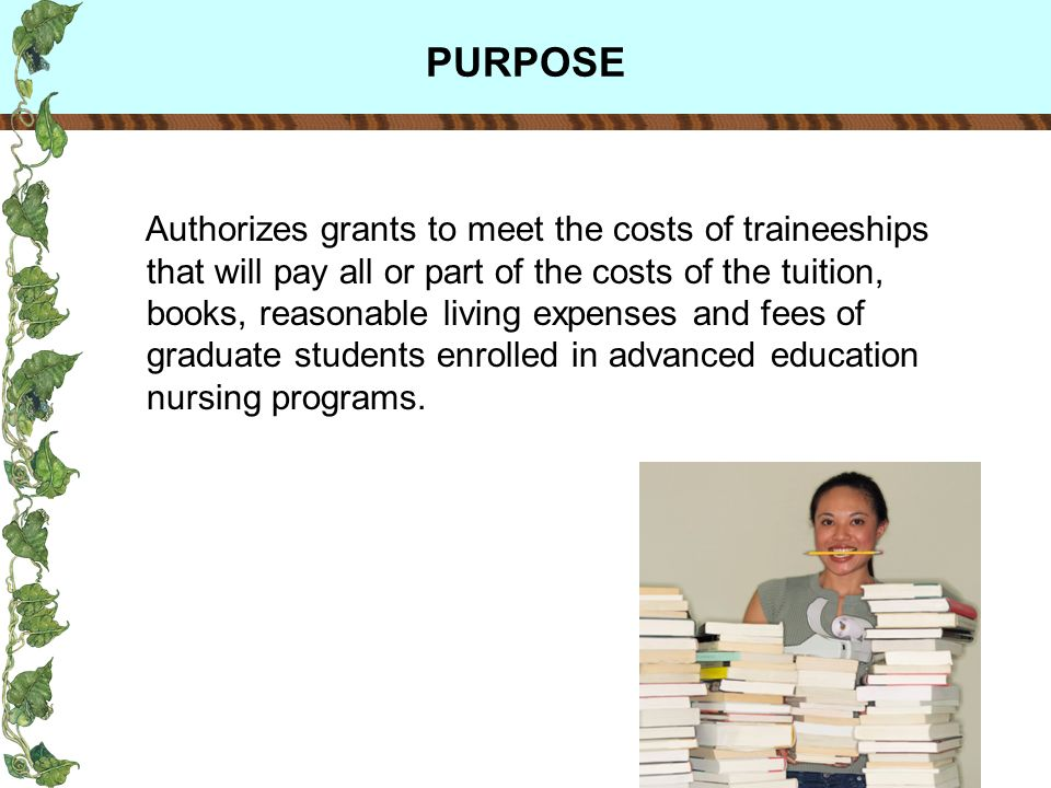 PURPOSE Authorizes grants to meet the costs of traineeships that will pay all or part of the costs of the tuition, books, reasonable living expenses and fees of graduate students enrolled in advanced education nursing programs.