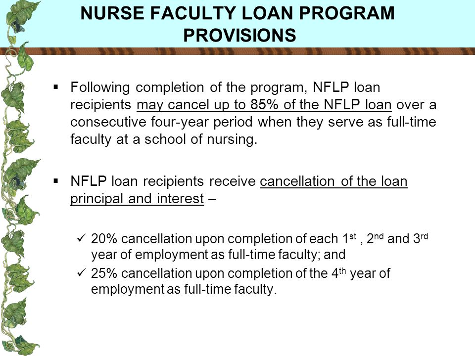 NURSE FACULTY LOAN PROGRAM PROVISIONS Following completion of the program, NFLP loan recipients may cancel up to 85% of the NFLP loan over a consecutive four-year period when they serve as full-time faculty at a school of nursing.