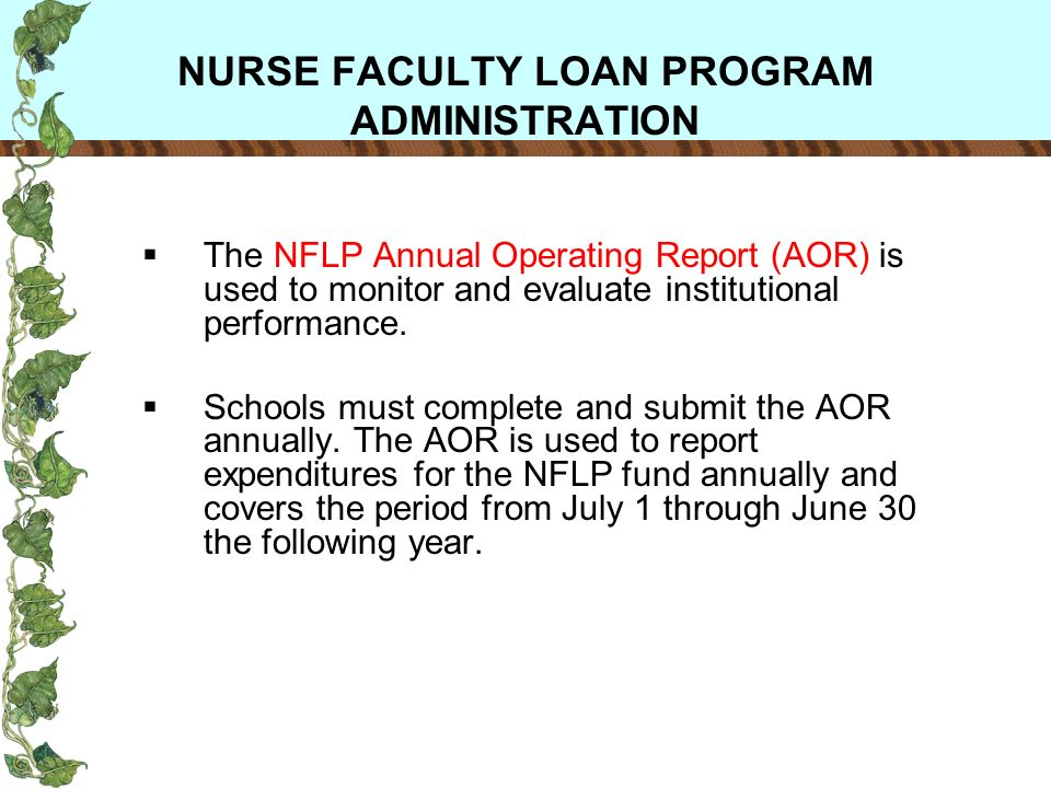 NURSE FACULTY LOAN PROGRAM ADMINISTRATION The NFLP Annual Operating Report (AOR) is used to monitor and evaluate institutional performance.