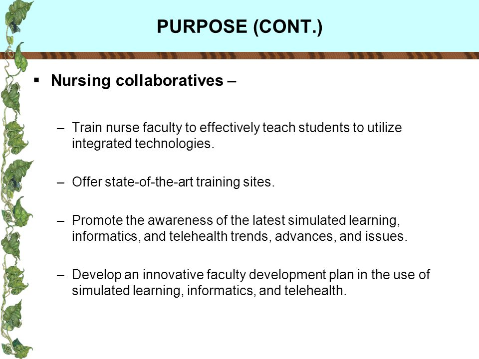 PURPOSE (CONT.) Nursing collaboratives – –Train nurse faculty to effectively teach students to utilize integrated technologies.