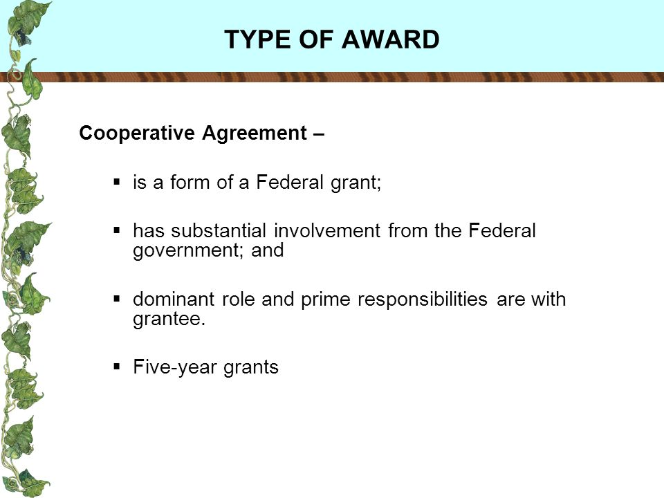 TYPE OF AWARD Cooperative Agreement – is a form of a Federal grant; has substantial involvement from the Federal government; and dominant role and prime responsibilities are with grantee.