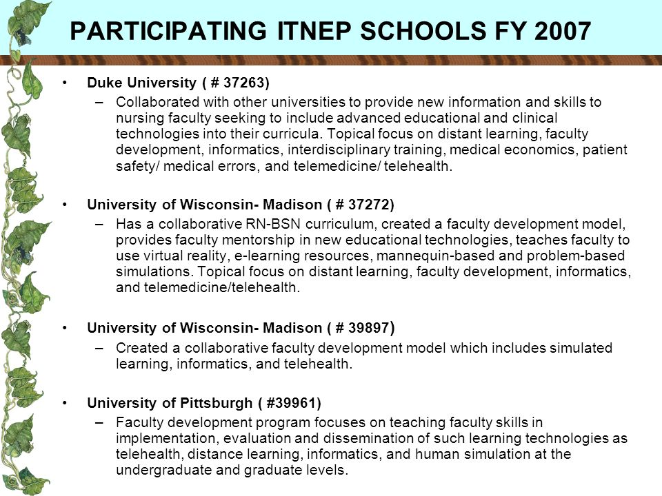 PARTICIPATING ITNEP SCHOOLS FY 2007 Duke University ( # 37263) –Collaborated with other universities to provide new information and skills to nursing faculty seeking to include advanced educational and clinical technologies into their curricula.