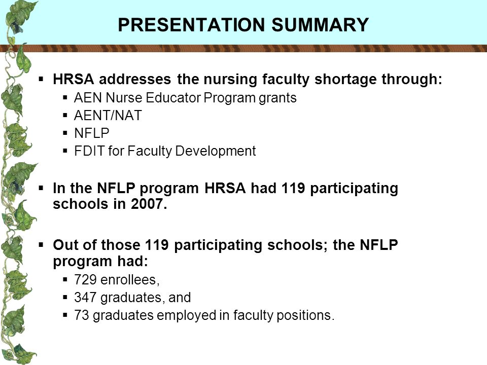 PRESENTATION SUMMARY HRSA addresses the nursing faculty shortage through: AEN Nurse Educator Program grants AENT/NAT NFLP FDIT for Faculty Development In the NFLP program HRSA had 119 participating schools in 2007.