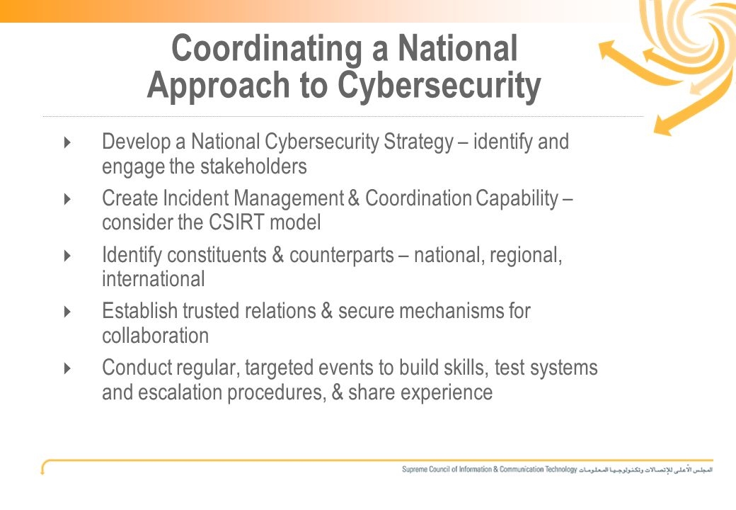 10 Coordinating a National Approach to Cybersecurity Develop a National Cybersecurity Strategy – identify and engage the stakeholders Create Incident Management & Coordination Capability – consider the CSIRT model Identify constituents & counterparts – national, regional, international Establish trusted relations & secure mechanisms for collaboration Conduct regular, targeted events to build skills, test systems and escalation procedures, & share experience