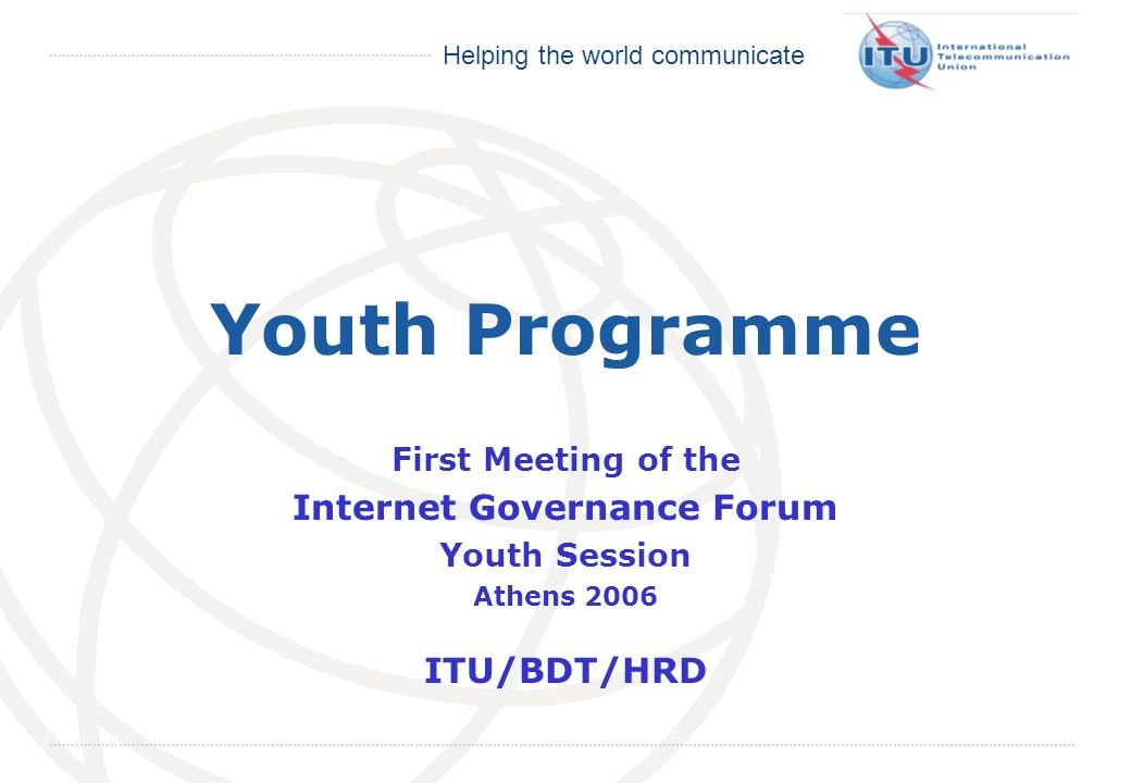 International Telecommunication Union Helping the world communicate Youth Programme First Meeting of the Internet Governance Forum Youth Session Athens 2006 ITU/BDT/HRD