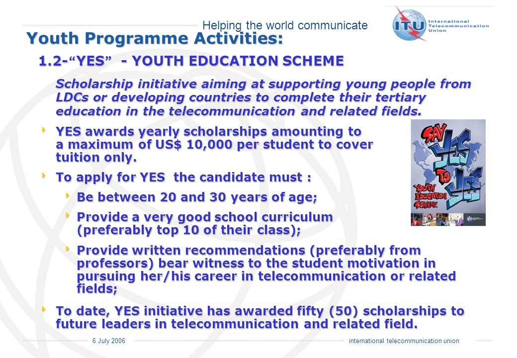 Helping the world communicate 6 July 2006 international telecommunication union Youth Programme Activities: 1.2- YES - YOUTH EDUCATION SCHEME Scholarship initiative aiming at supporting young people from LDCs or developing countries to complete their tertiary education in the telecommunication and related fields.