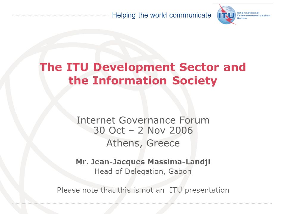International Telecommunication Union Helping the world communicate The ITU Development Sector and the Information Society Internet Governance Forum 3