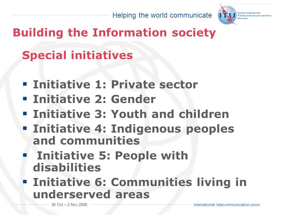 Helping the world communicate 30 Oct – 2 Nov 2006 16 international telecommunication union Special initiatives Initiative 1: Private sector Initiative