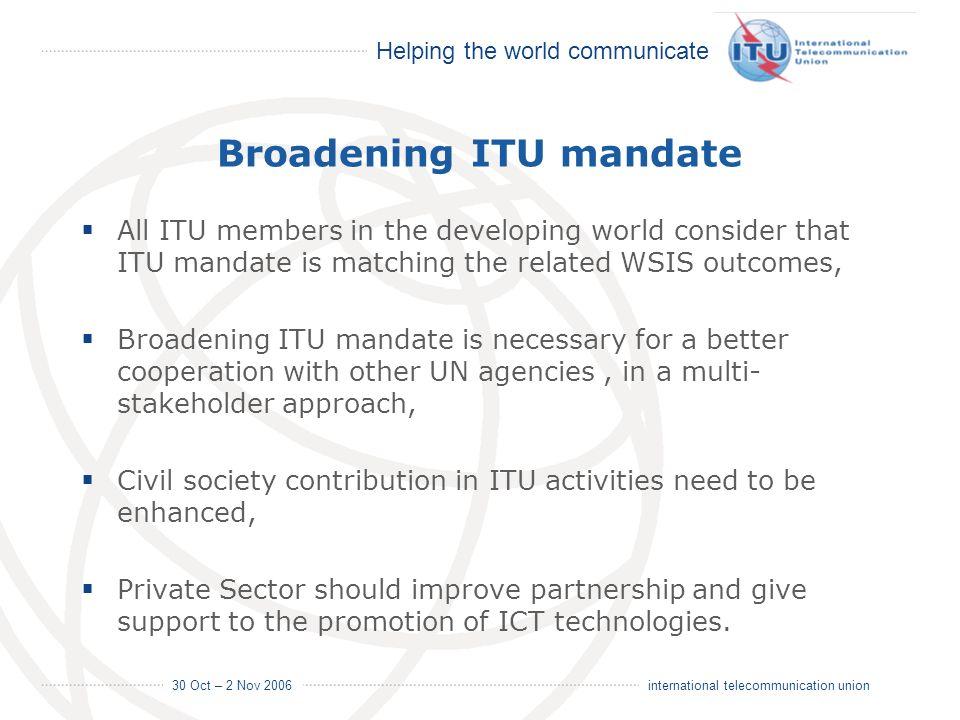 Helping the world communicate 30 Oct – 2 Nov 2006 18 international telecommunication union Broadening ITU mandate All ITU members in the developing wo