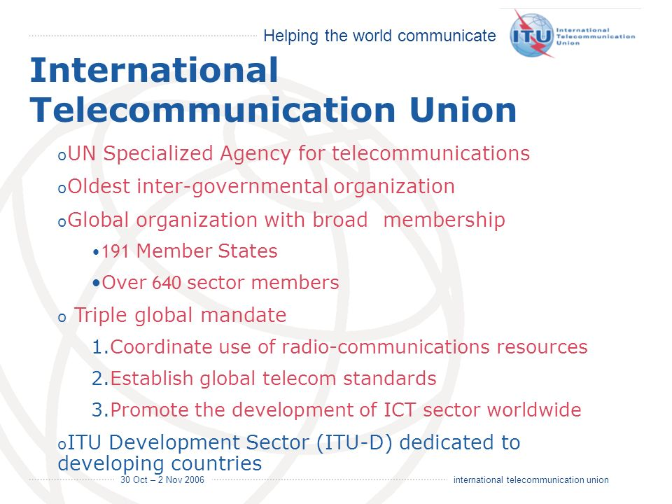 Helping the world communicate 30 Oct – 2 Nov 2006 2 international telecommunication union International Telecommunication Union o UN Specialized Agenc
