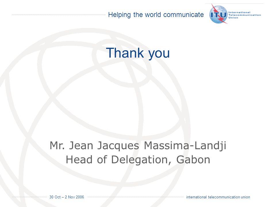 Helping the world communicate 30 Oct – 2 Nov 2006 20 international telecommunication union Thank you Mr. Jean Jacques Massima-Landji Head of Delegatio