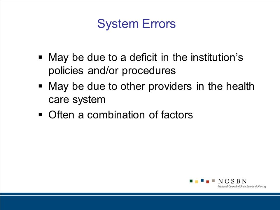 System Errors May be due to a deficit in the institutions policies and/or procedures May be due to other providers in the health care system Often a combination of factors
