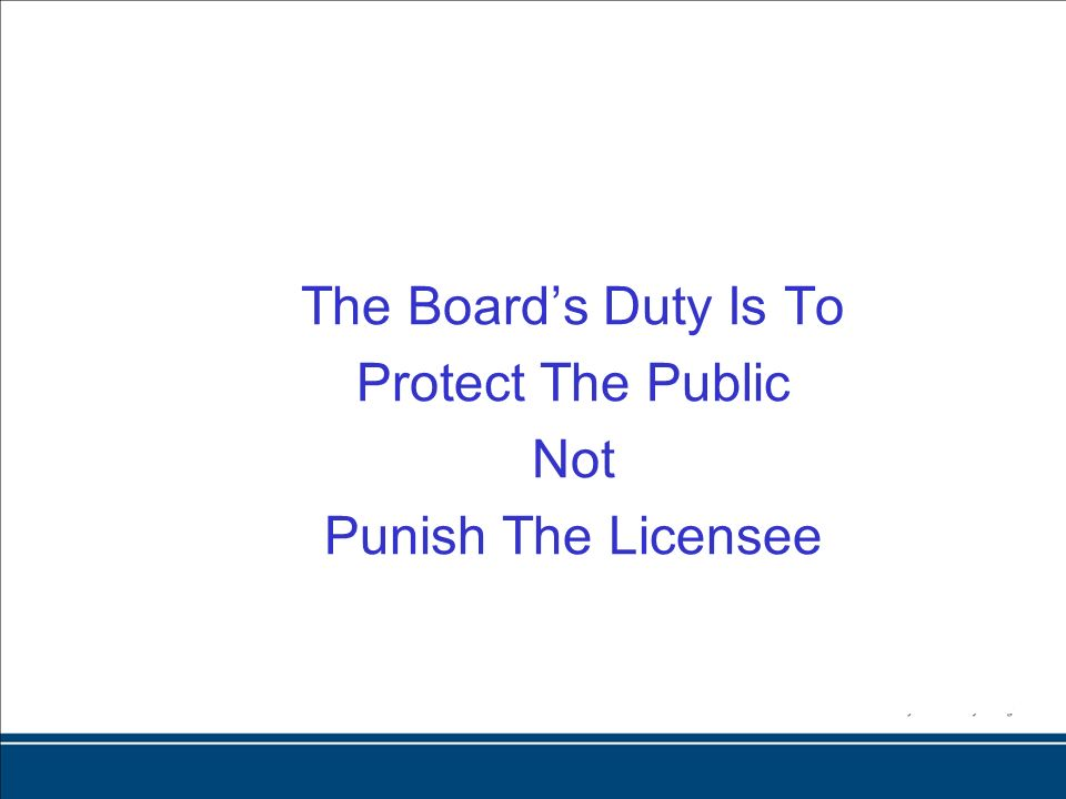 The Boards Duty Is To Protect The Public Not Punish The Licensee