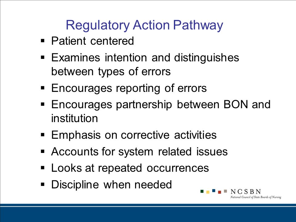 Regulatory Action Pathway Patient centered Examines intention and distinguishes between types of errors Encourages reporting of errors Encourages partnership between BON and institution Emphasis on corrective activities Accounts for system related issues Looks at repeated occurrences Discipline when needed
