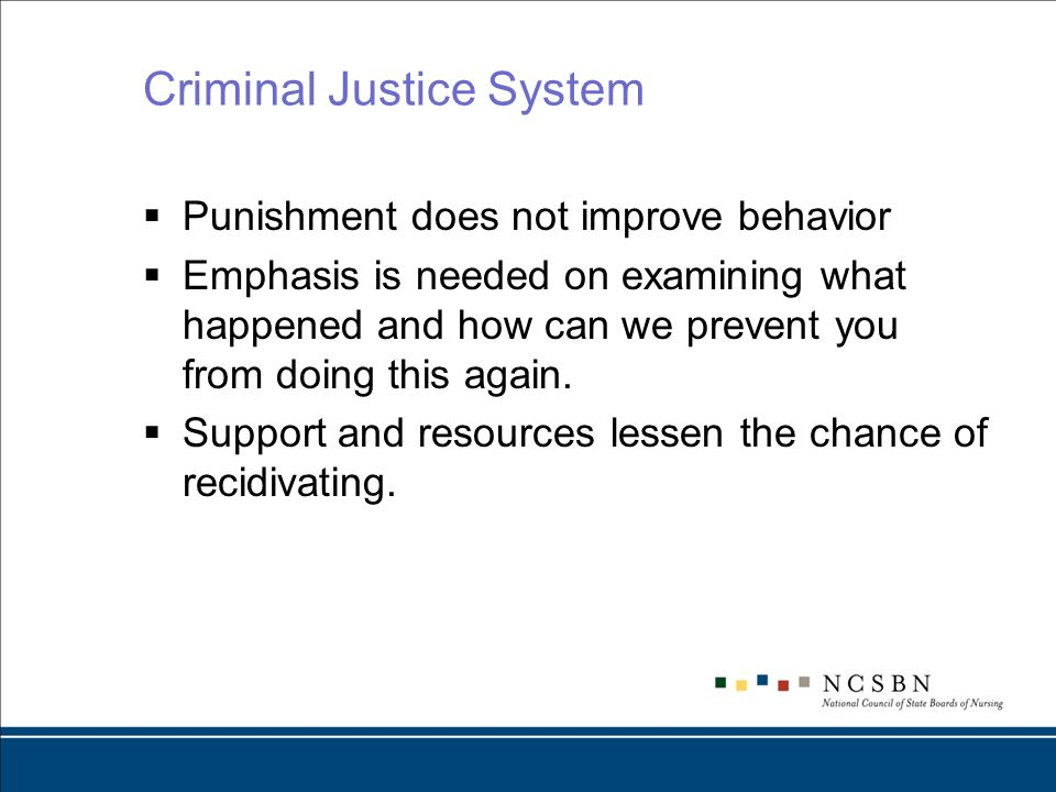Criminal Justice System Punishment does not improve behavior Emphasis is needed on examining what happened and how can we prevent you from doing this again.