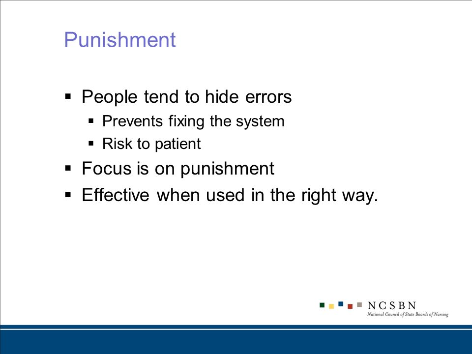 Punishment People tend to hide errors Prevents fixing the system Risk to patient Focus is on punishment Effective when used in the right way.