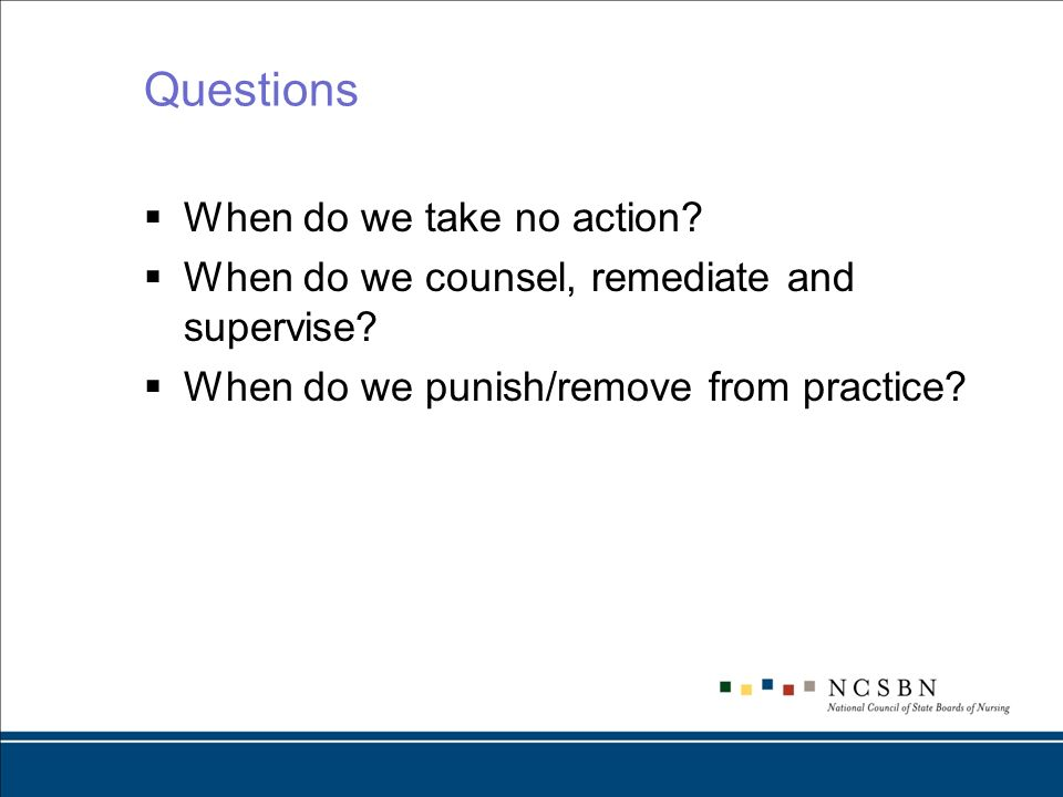 Questions When do we take no action? When do we counsel, remediate and supervise? When do we punish/remove from practice?