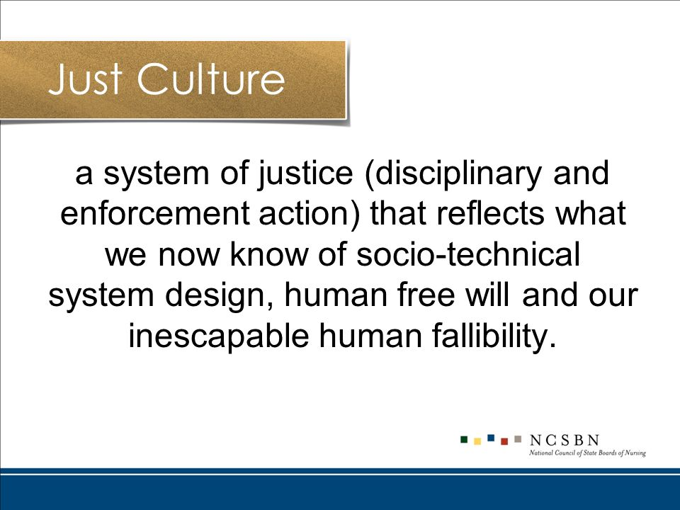 a system of justice (disciplinary and enforcement action) that reflects what we now know of socio-technical system design, human free will and our inescapable human fallibility.