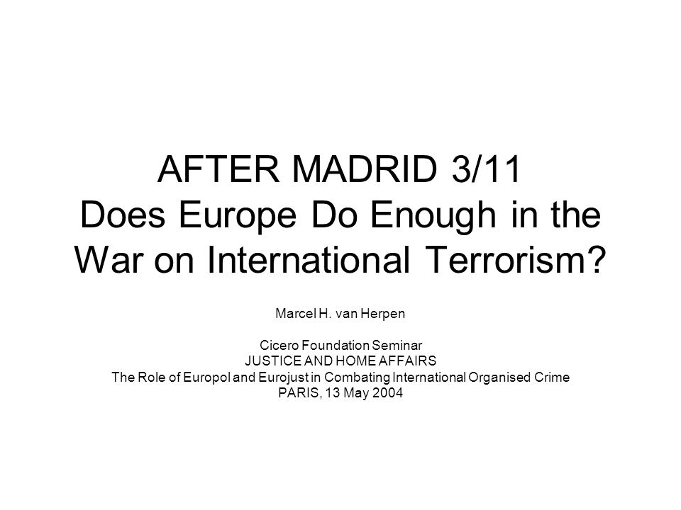 AFTER MADRID 3/11 Does Europe Do Enough in the War on International Terrorism.