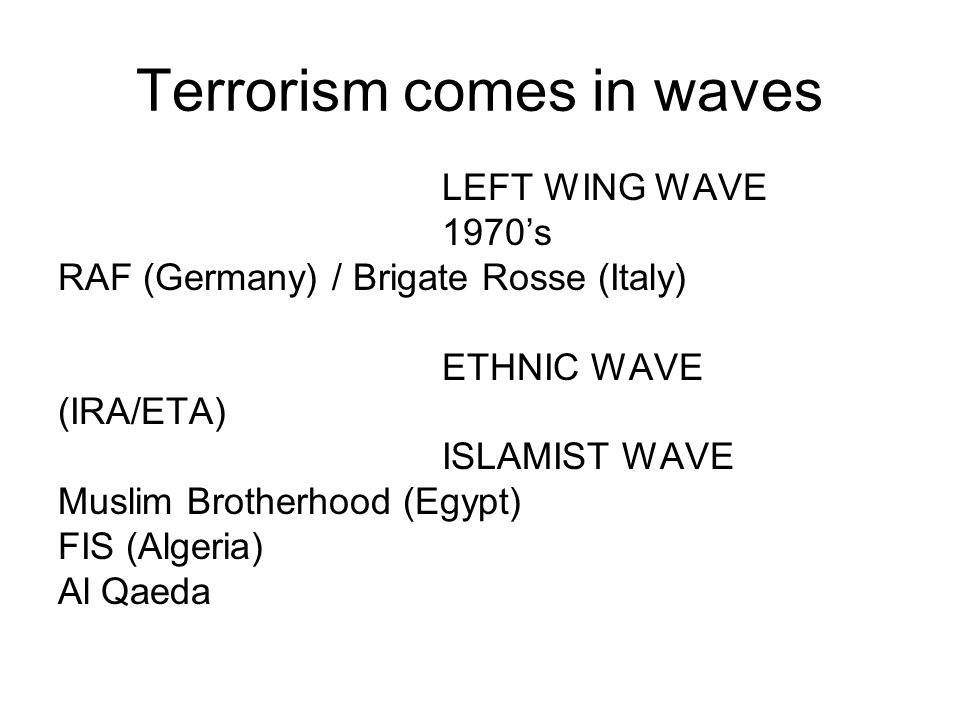 Terrorism comes in waves LEFT WING WAVE 1970s RAF (Germany) / Brigate Rosse (Italy) ETHNIC WAVE (IRA/ETA) ISLAMIST WAVE Muslim Brotherhood (Egypt) FIS (Algeria) Al Qaeda