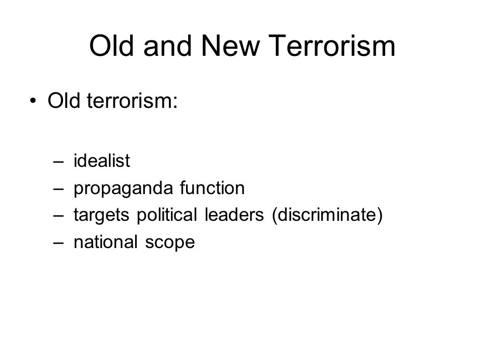 Old and New Terrorism Old terrorism: – idealist – propaganda function – targets political leaders (discriminate) – national scope