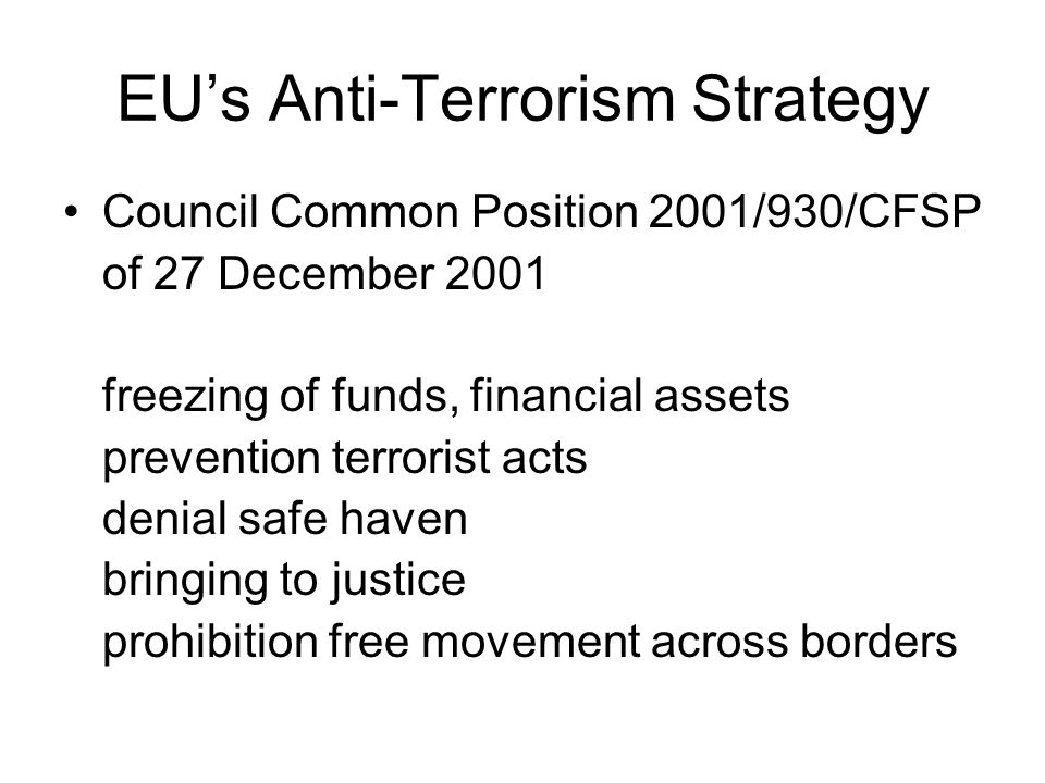 EUs Anti-Terrorism Strategy Council Common Position 2001/930/CFSP of 27 December 2001 freezing of funds, financial assets prevention terrorist acts denial safe haven bringing to justice prohibition free movement across borders