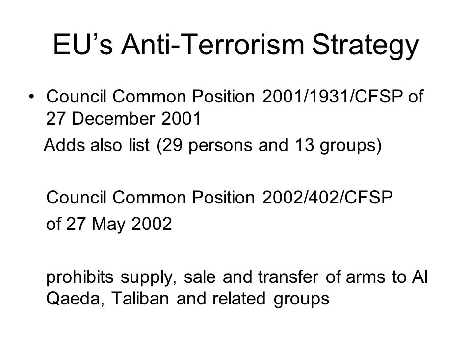 EUs Anti-Terrorism Strategy Council Common Position 2001/1931/CFSP of 27 December 2001 Adds also list (29 persons and 13 groups) Council Common Position 2002/402/CFSP of 27 May 2002 prohibits supply, sale and transfer of arms to Al Qaeda, Taliban and related groups
