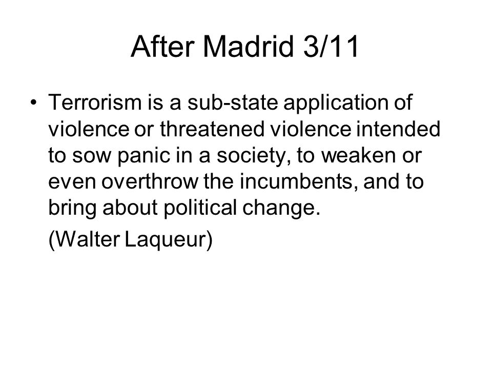 After Madrid 3/11 Terrorism is a sub-state application of violence or threatened violence intended to sow panic in a society, to weaken or even overthrow the incumbents, and to bring about political change.