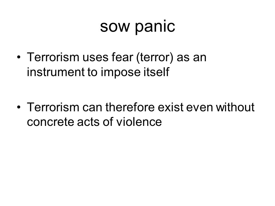 sow panic Terrorism uses fear (terror) as an instrument to impose itself Terrorism can therefore exist even without concrete acts of violence