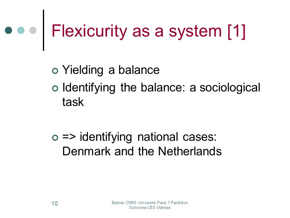 Barbier CNRS Université Paris 1 Panthéon Sorbonne CES Matisse 10 Flexicurity as a system [1] Yielding a balance Identifying the balance: a sociological task => identifying national cases: Denmark and the Netherlands