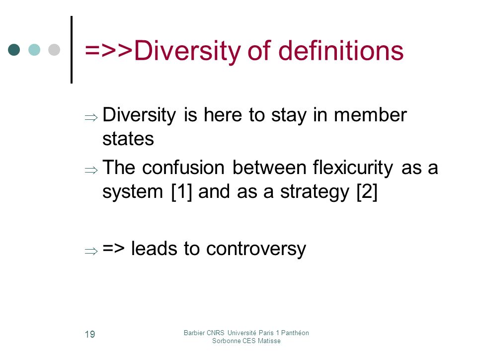 Barbier CNRS Université Paris 1 Panthéon Sorbonne CES Matisse 19 =>>Diversity of definitions Diversity is here to stay in member states The confusion between flexicurity as a system [1] and as a strategy [2] => leads to controversy