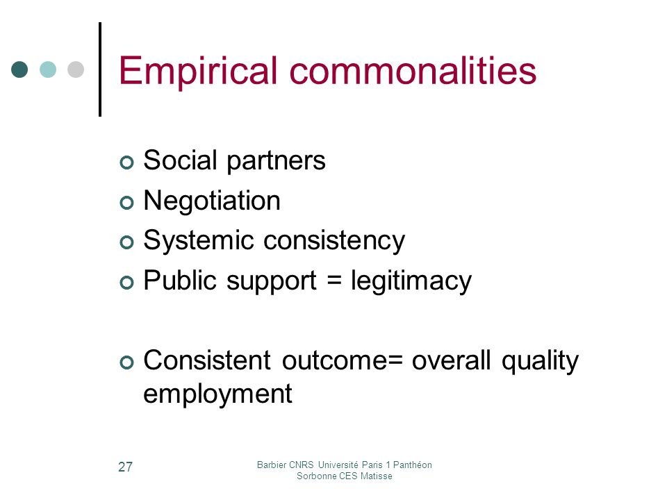 Barbier CNRS Université Paris 1 Panthéon Sorbonne CES Matisse 27 Empirical commonalities Social partners Negotiation Systemic consistency Public support = legitimacy Consistent outcome= overall quality employment