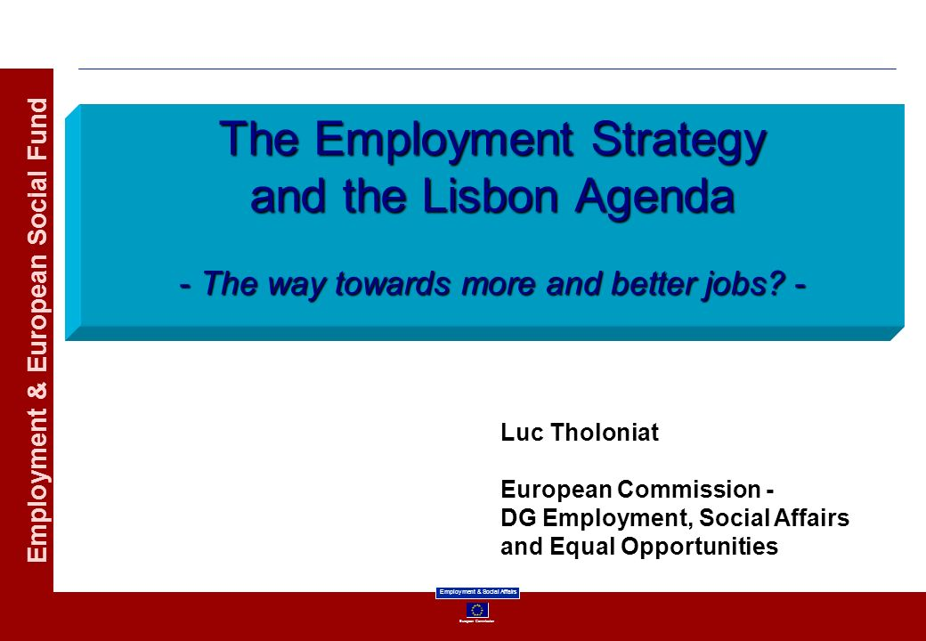 European Commission Employment & Social Affairs Employment & European Social Fund The Employment Strategy and the Lisbon Agenda - The way towards more
