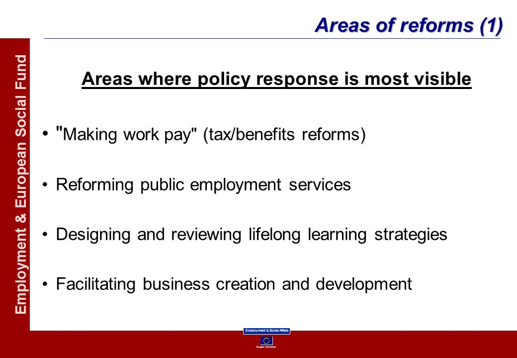 European Commission Employment & Social Affairs Employment & European Social Fund Areas of reforms (1) Areas where policy response is most visible