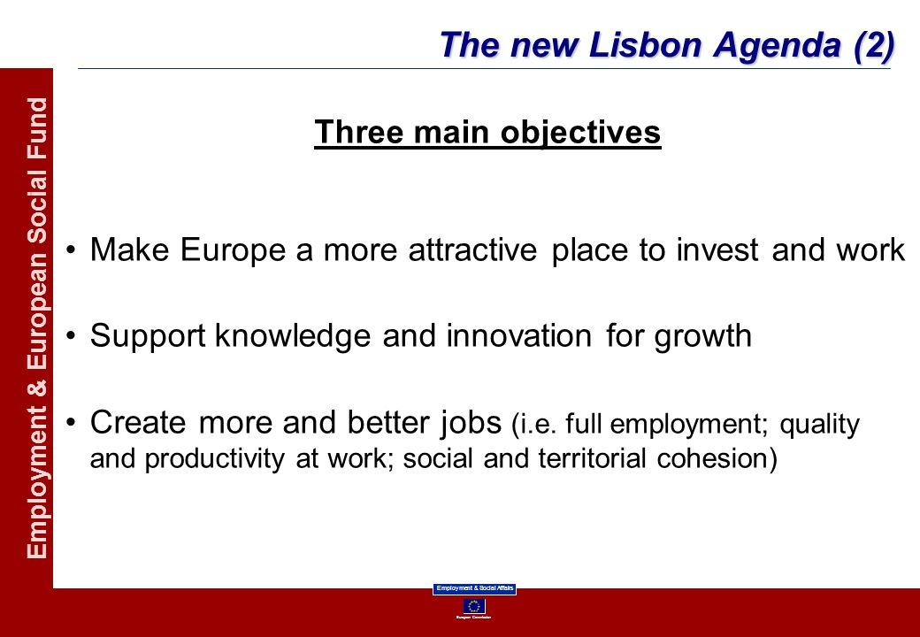 European Commission Employment & Social Affairs Employment & European Social Fund The new Lisbon Agenda (2) Three main objectives Make Europe a more a