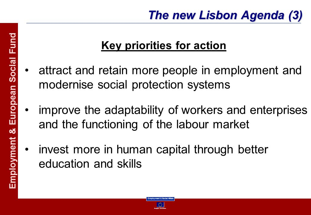 European Commission Employment & Social Affairs Employment & European Social Fund The new Lisbon Agenda (3) Key priorities for action attract and reta