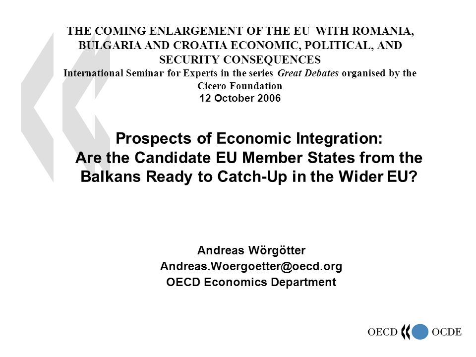 1 Andreas Wörgötter Andreas.Woergoetter@oecd.org OECD Economics Department Prospects of Economic Integration: Are the Candidate EU Member States from the Balkans Ready to Catch-Up in the Wider EU.