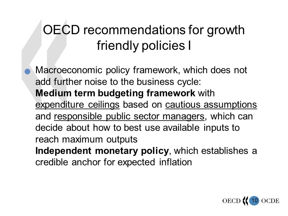 10 OECD recommendations for growth friendly policies I Macroeconomic policy framework, which does not add further noise to the business cycle: Medium term budgeting framework with expenditure ceilings based on cautious assumptions and responsible public sector managers, which can decide about how to best use available inputs to reach maximum outputs Independent monetary policy, which establishes a credible anchor for expected inflation